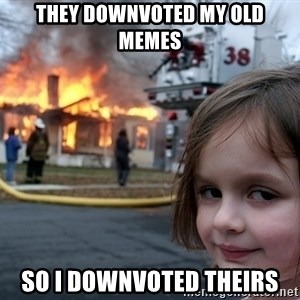 Disaster Girl - they Downvoted my old memes so i downvoted theirs