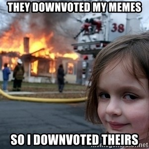 Disaster Girl - they downvoted my memes so i downvoted theirs