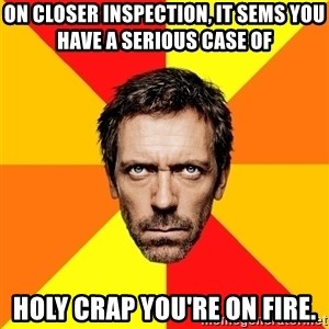 Diagnostic House - ON closer inspection, it sems you have a serious case of  Holy crap you're on fire.