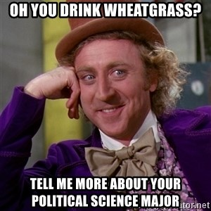 Willy Wonka - oh you drink wheatgrass? Tell me more about your Political science major
