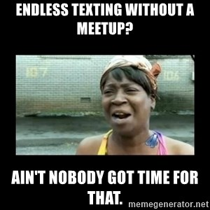 Nobody ain´t got time for that - Endless texting without a meetup? Ain't nobody got time for that.