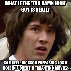Conspiracy Keanu - What if the 'too damn high' guy is really samuel l. jackson preparing for a role in a quentin tarantino movie?
