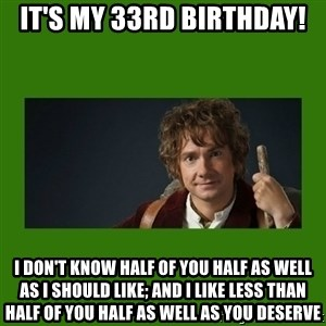 The Hobbit - It's my 33rd birthday! I DON'T KNOW HALF OF YOU HALF AS WELL AS I SHOULD LIKE; AND I LIKE LESS THAN HALF OF YOU HALF AS WELL AS YOU DESERVE