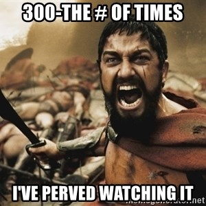 GERARD BUTLER - 300-the # of times I've peRveD watchIng it