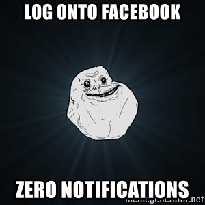Forever Alone - log onto facebook zero notifications