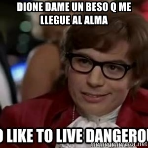 I too like to live dangerously - dione dame un beso q me llegue al alma