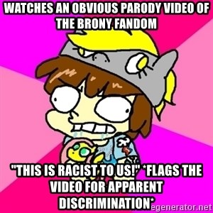"""rabid idiot brony - watches an obvious parody video of the brony fandom """"this is racist to us!"""" *flags the video for apparent discrimination*"""