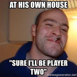 Good Guy Greg - At his own house ''sure i'll be player two''