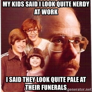 Vengeance Dad - my kids said i look quite nerdy at work i said they look quite pale at their funerals