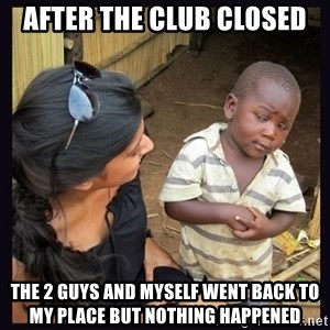Skeptical third-world kid - after the club closed the 2 guys and myself went back to my place but nothing happened