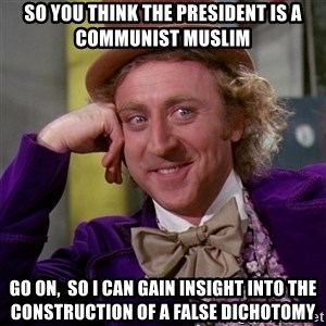 Willy Wonka - So you think the president is a communist muslim go on,  so i can gain insight into the construction of a false dichotomy