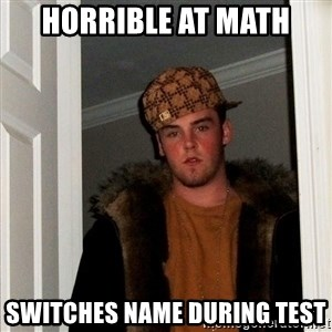 Scumbag Steve - horrible at math switches name during test