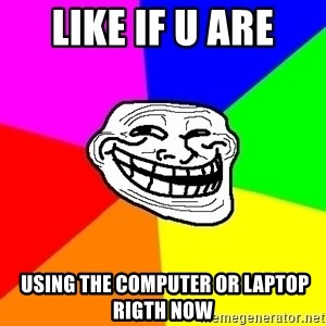 Trollface - like if u are  using the computer or laptop rigth now