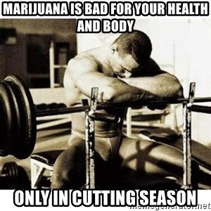 Sad Bodybuilder - MARIJUANA is bad for your health and body only in cutting season