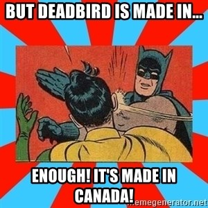 Batman Bitchslap - BUT DEADBIRD IS MADE IN... ENOUGH! IT'S MADE IN CANADA!