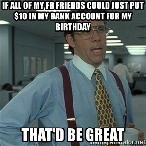 Yeah that'd be great... - If all of my fb friends coUld just put $10 in my bank accouNt fOr my birthday That'd be great