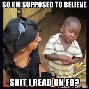 Skeptical third-world kid - So i'm supposed to believe shit I read on FB?