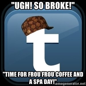 "Scumblr - ""UGH! SO BROKE!"" ""TIME FOR FROU FROU COFFEE AND A SPA DAY!"""