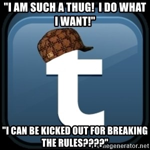 "Scumblr - ""I AM SUCH A THUG!  I DO WHAT I WANT!"" ""I CAN BE KICKED OUT FOR BREAKING THE RULES????"""