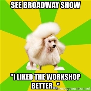 "Pretentious Theatre Kid Poodle - see Broadway show ""I liked the workshop better..."""