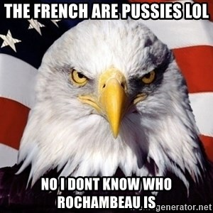 American Pride Eagle - The french are Pussies lol No i dont know who rochambEau Is