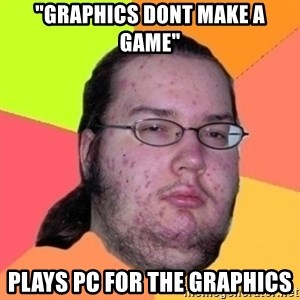 "Fat Nerd guy - ""Graphics dont make a Game"" Plays pC for the graphics"