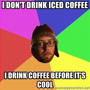 Superior Hipster - I don't drink iced coffee I drink coffee before it's cool