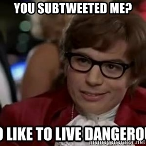 I too like to live dangerously - You SUBTWEETed me?