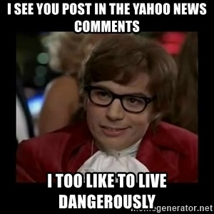 Dangerously Austin Powers - I see you Post in the yahOo news comments I too like to live dangerously