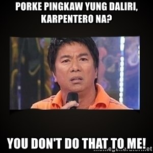Willie Revillame me - Porke pingkaw yung daliri, karpentero na? you don't do that to me!