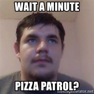 Ash the brit - WAIT A MINUTE PIZZA PATROL?