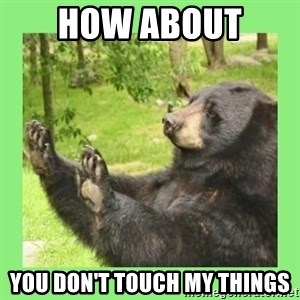 how about no bear 2 - how about  you don't touch my things