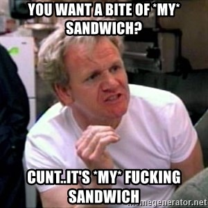 Gordon Ramsay - you want a bite of *my* sandwich? cunt..it's *my* fucking sandwich