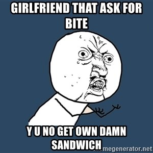 Y U No - girlfriend that ask for bite y u no get own damn sandwich