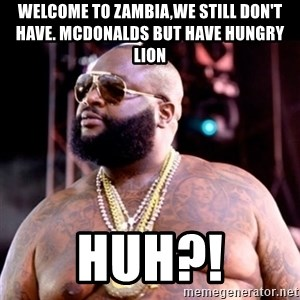 Fat Rick Ross - welcome to zambia,we still don't have. mcdonalds but have hungry lion huh?!