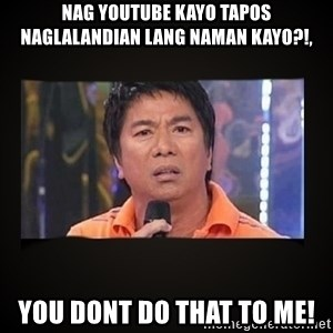 Willie Revillame me - NAG YOUTUBE KAYO TAPOS NAGLALANDIAN LANG NAMAN KAYO?!, YOU DONT DO THAT TO ME!