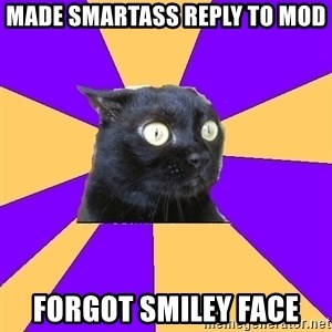 Anxiety Cat - made smartass reply to mod forgot smiley face