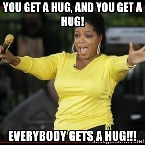 Overly-Excited Oprah!!!  - You get a hug, and you get a hug! everybody gets a hug!!!