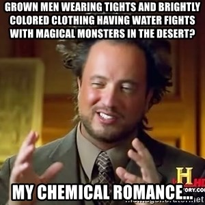 Ancient Aliens - grown men wearing tights and brightly colored clothing having water fights with magical monsters in the desert? my chemical romance...