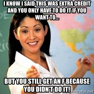 Unhelpful High School Teacher - i know i said this was extra credit and you only have to do it if you want to... but you still get an f because you didn't do it!