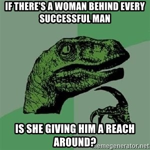 Philosoraptor - if there's a woman behind every successful man is she giving him a reach around?