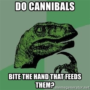 Philosoraptor - do cannibals bite the hand that feeds them?