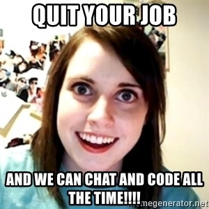 obsessed girlfriend - QUIT YOUR JOB AND WE CAN CHAT AND CODE ALL THE TIME!!!!
