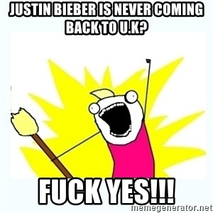 All the things - JUSTIN BIEBER IS NEVER COMING BACK TO U.K? FUCK YES!!!
