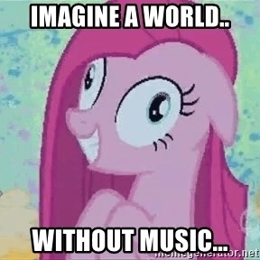 Crazy Pinkie Pie - imagine a world.. without music...