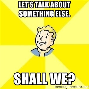 Fallout 3 - LET'S TALK ABOUT SOMETHING ELSE.      SHALL WE?