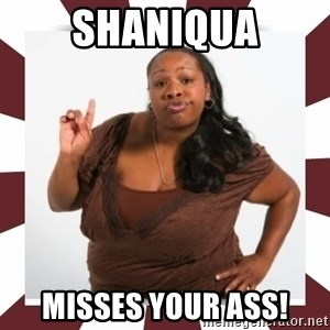 Sassy Black Woman - shaniqua misses your ass!