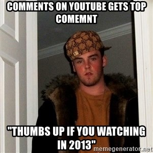 """Scumbag Steve - comments on youtube gets top comemnt """"thumbs up if you watching in 2013"""""""