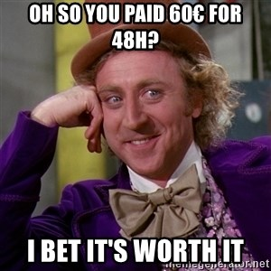 Willy Wonka - oh so you paid 60€ for 48h? i bet it's worth it