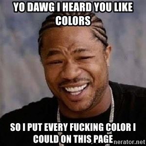 Yo Dawg - yo dawg i heard you like colors so i put every fucking color i could on this page